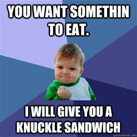 Sandwich Memes - you want somethin to eat i will give you a knuckle sandwich success kid quickmeme