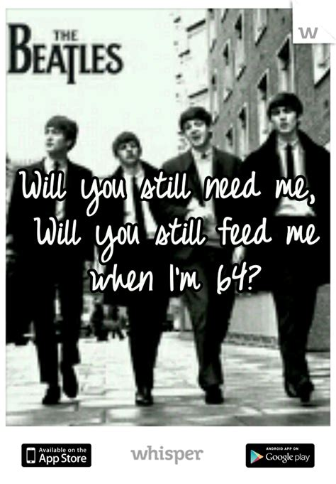 Will You Still Need Me, Will You Still Feed Me When I'm 64?