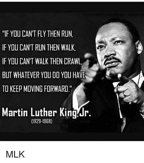 Martin Luther King Jr Memes - if you cant fly then run if ydu can t run then walk if ydu cant walk then crawl but whatever you