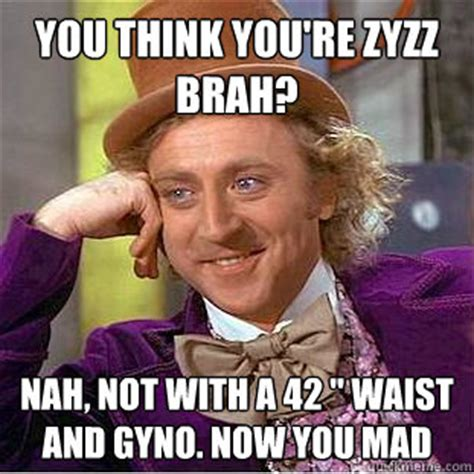 You Mad Brah Meme - you think you re zyzz brah nah not with a 42 quot waist and gyno now you mad creepy wonka