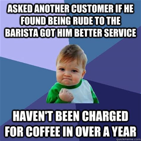Rude Meme - asked another customer if he found being rude to the barista got him better service haven t been