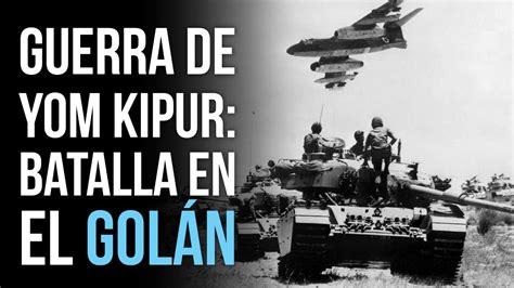 guerra de yom kipur segunda parte la batalla en el golan