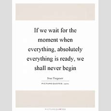 If We Wait For The Moment When Everything, Absolutely Everything  Picture Quotes