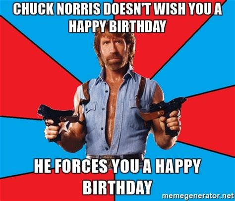 Chuck Norris Birthday Meme - chuck norris doesn t wish you a happy birthday he forces you a happy birthday chuck norris