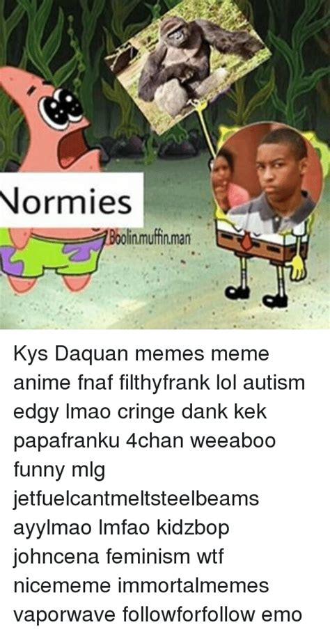 Kys Memes - normies inmufinman kys daquan memes meme anime fnaf filthyfrank lol autism edgy lmao cringe dank