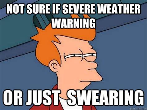 Bad Weather Meme - not sure if severe weather warning or just swearing futurama fry quickmeme