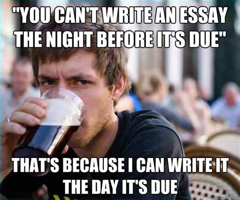 Memes About Writing Papers - you cant write an essay the night before its due thats lazy college senior humor pinterest