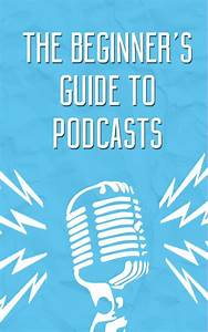 The Beginner U0026 39 S Guide To Creating A Podcast  According To
