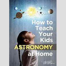 How To Teach Your Kids Astronomy At Home