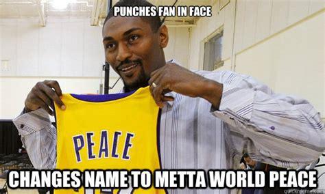Metta World Peace Meme - punches fan in face changes name to metta world peace mettaworldpeace quickmeme