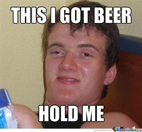 Beer Meme Guy - hold my beer i got this high guy by thewibblemaster meme center