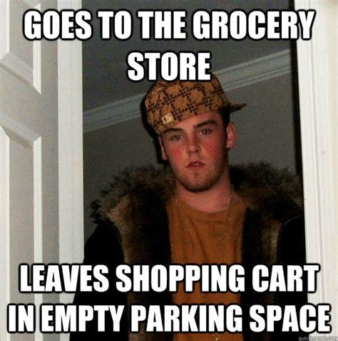 Grocery Store Meme - goes to the grocery store leaves shopping cart in empty parking space scumbag steve quickmeme