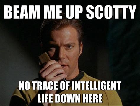 Intelligent Memes - beam me up scotty no trace of intelligent life down here picture quotes