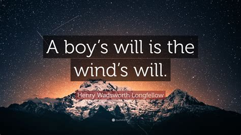 """Henry Wadsworth Longfellow Quote: """"A boy's will is the ..."""
