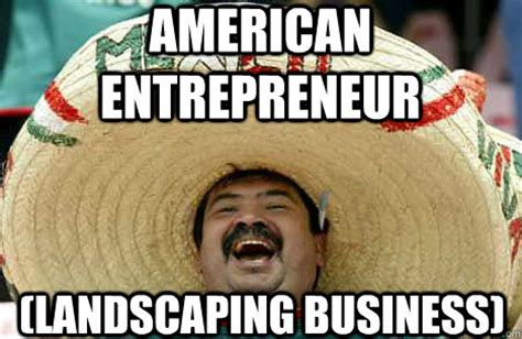 Landscaping Memes - american entrepreneur landscaping business merry mexican quickmeme