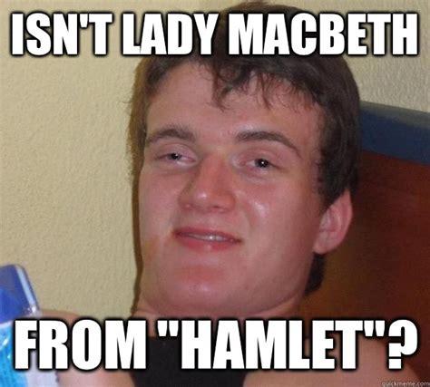 Macbeth Memes - isn t lady macbeth from quot hamlet quot 10 guy quickmeme