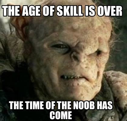 Where Memes Come From - meme creator the age of skill is over the time of the noob has come meme generator at