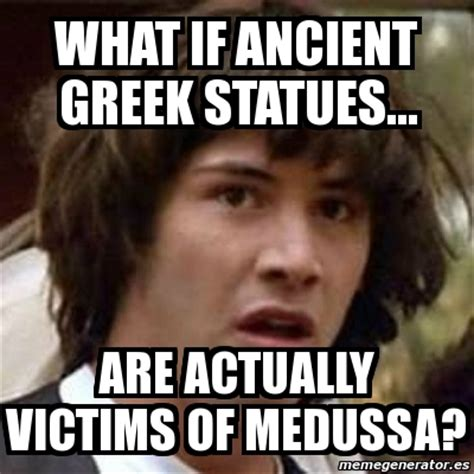 What If Meme Generator - meme keanu reeves what if ancient greek statues are actually victims of medussa 5511832