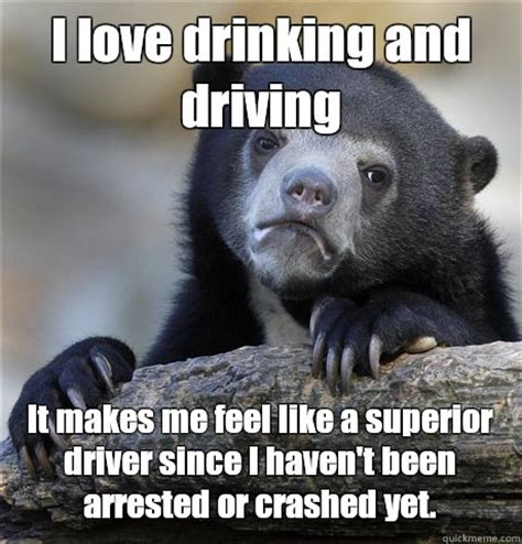 Drinking And Driving Memes - i love drinking and driving it makes me feel like a superior driver since i haven t been