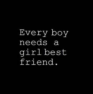 Every boy needs a girl best friend. You don't need to date ...