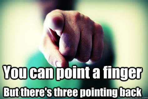 Finger Pointing Meme - you can point a finger but there s three pointing back point a finger quickmeme