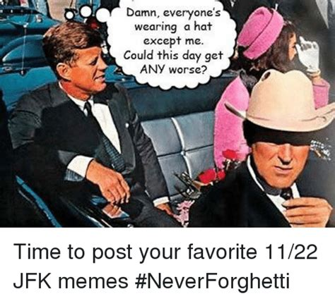 Jfk Memes - damn everyone s wearing a hat except me could this day get a any worse time to post your