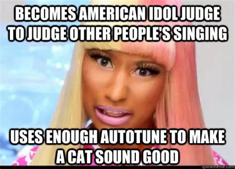 Autotune Meme - becomes american idol judge to judge other people s singing uses enough autotune to make a cat