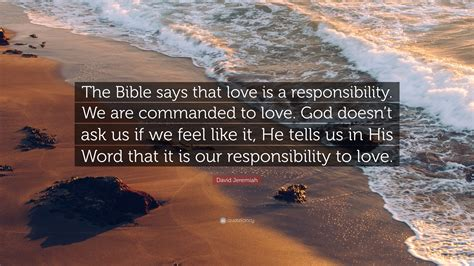 """Love does not demand its own way. David Jeremiah Quote: """"The Bible says that love is a responsibility. We are commanded to love ..."""