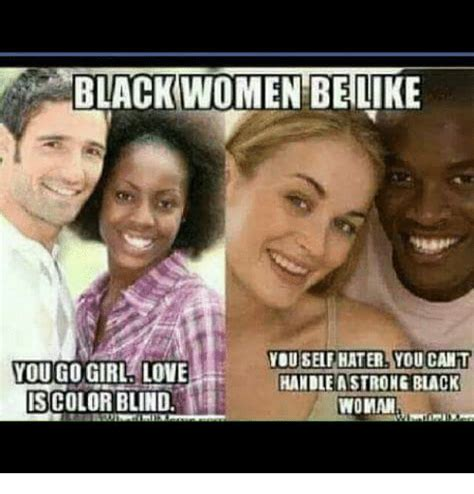 Black Love Memes - black women belike you self hater you cant you go girl love handle a strong black is color blind