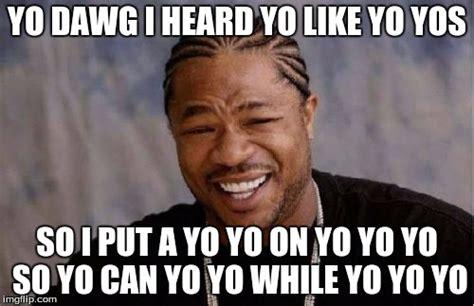 Sup Dawg Meme - yo dawg meme 28 images yo dawg heard you meme imgflip yo dawg meme front page memes image