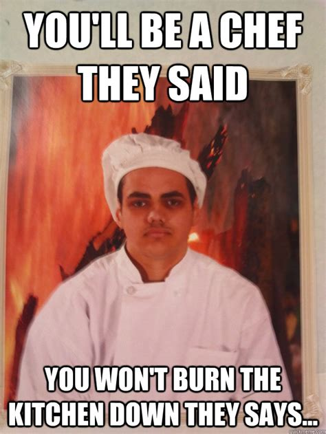 Kitchen Meme - you ll be a chef they said you won t burn the kitchen down they says hells kitchen disaster