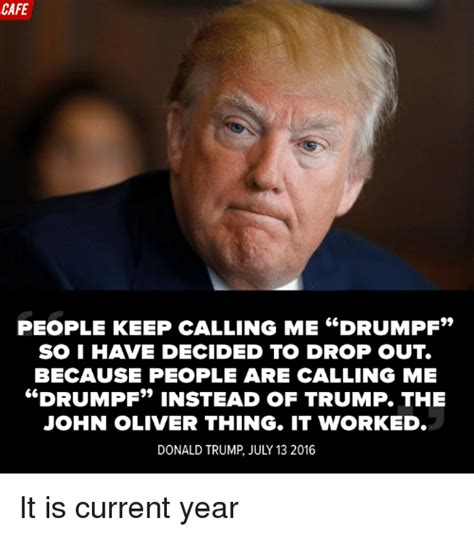 John Oliver Memes - cafe people keep calling me drumpf soi have decided to drop out because people are calling me
