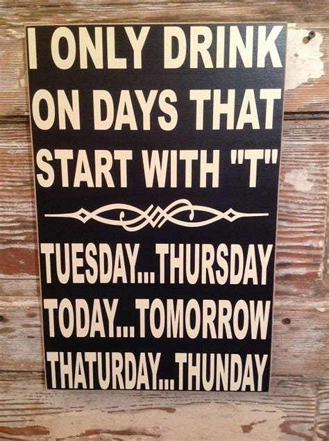 i only drink on days that start with quot t quot tuesday thursday today tomorrow thaturday