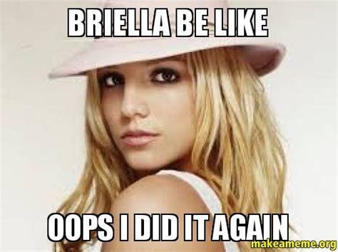Oops I Did It Again Meme - briella be like oops i did it again make a meme