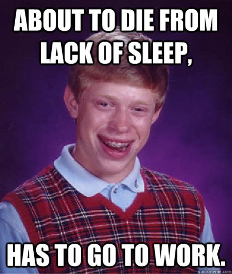 Lack Of Sleep Meme - about to die from lack of sleep has to go to work bad luck brian
