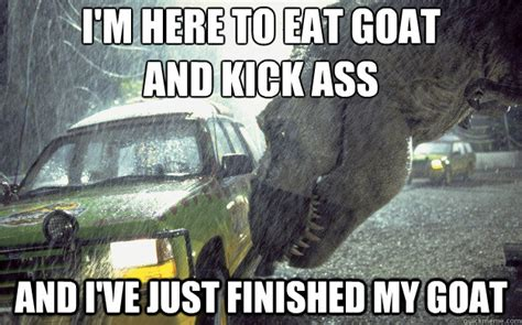 Jurassic Park Meme - i m here to eat goat and kick ass and i ve just finished my goat jurassic park t rex quickmeme