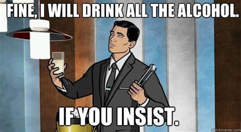 Drinking Meme - drinking meme 015 archer will drink all the alcohol drinking memes pinterest meme