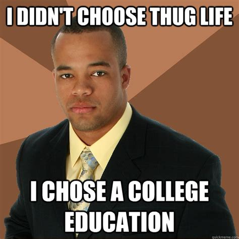 Educated Black Man Meme - i didn t choose thug life i chose a college education successful black man quickmeme