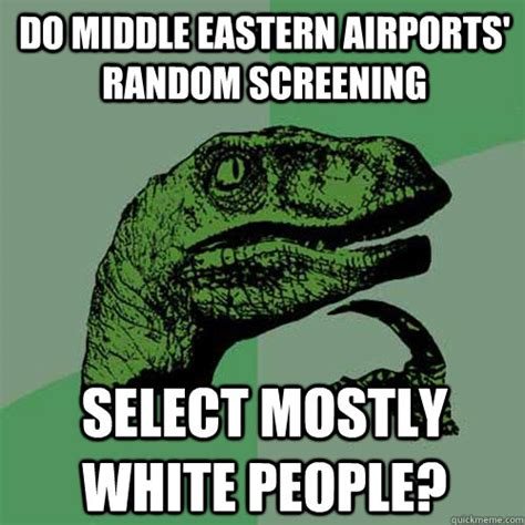 Middle Eastern Memes - do middle eastern airports random screening select mostly white people philosoraptor quickmeme