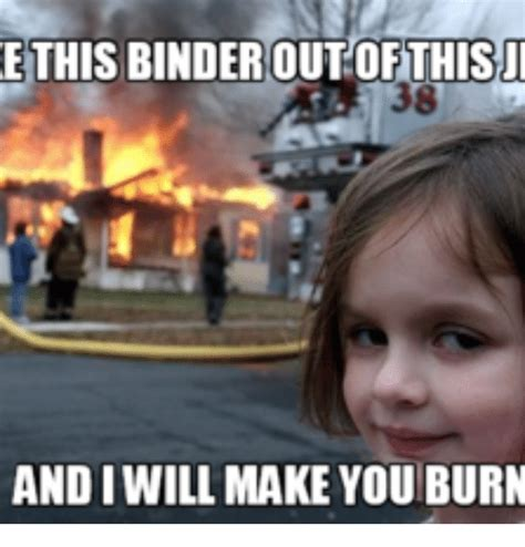 Binder Meme - e this binder out this and iwill make you burn binder