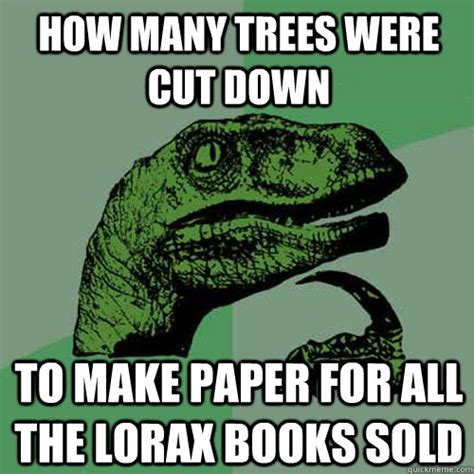 Tree Memes - how many trees were cut down to make paper for all the lorax books sold philosoraptor quickmeme