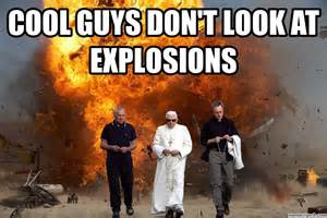 Explosion Meme - cool guys don t look at explosions