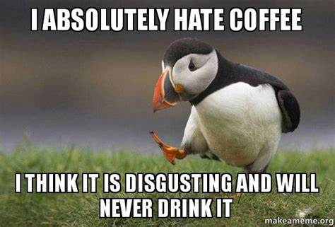 R/meme is a place to share memes. I absolutely hate coffee I think it is disgusting and will never drink it - Unpopular Opinion ...