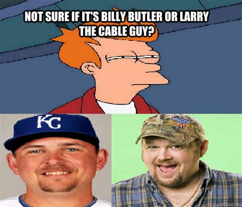 Cable Guy Meme - not sure if it s billy butler or larry the cable guy billy the cable guy quickmeme