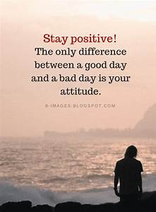 Stay positive! ... Good Bad Day Quotes