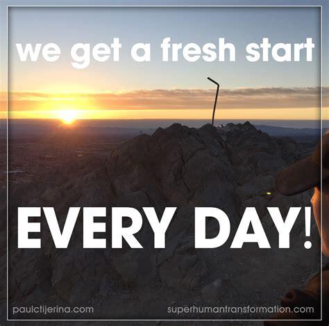 We Get A Fresh Start Every Day  Paul C Tijerina