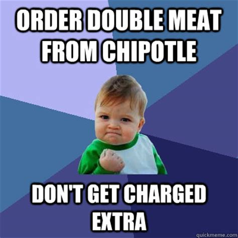 Chipotle Memes - order double meat from chipotle don t get charged extra success kid quickmeme