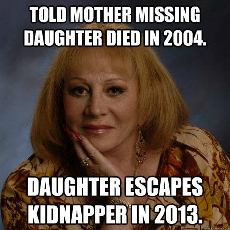 Mother Daughter Memes - told mother missing daughter died in 2004 daughter escapes kidnapper in 2013 bullshit