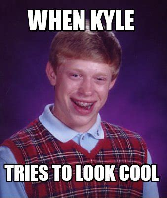 Kyle Memes - meme creator when kyle tries to look cool meme generator at memecreator org