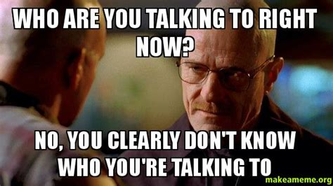 Who You Talking To Meme - who are you talking to right now no you clearly don t know who you re talking to breaking